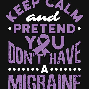 Keep Calm and Pretend You Don't Have a Headache by jaygo