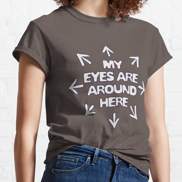 my eyes are around here (light text) Classic T-Shirt