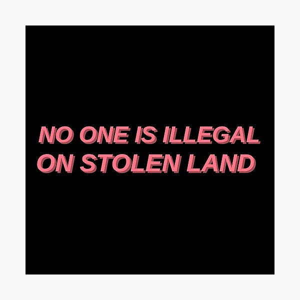 No one is illegal on stolen land Photographic Print