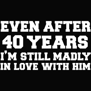 Even after 40 years I am still in love with him 40th Anniversary by losttribe