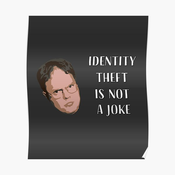Identity Theft Is Not A Joke, Jim! Millions Of Families Suffer Every Year! Dwight Best Quote From Office Poster