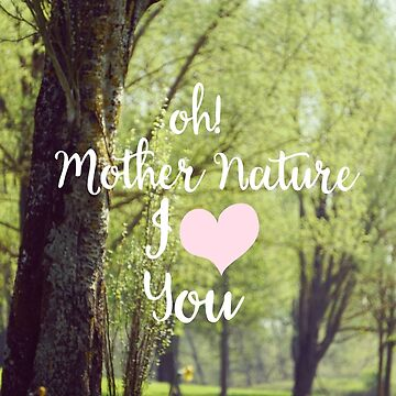 Oh! Mother Nature I love you! by vectorwebstore