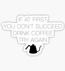 If at first you don't succeed, drink coffee! Sticker