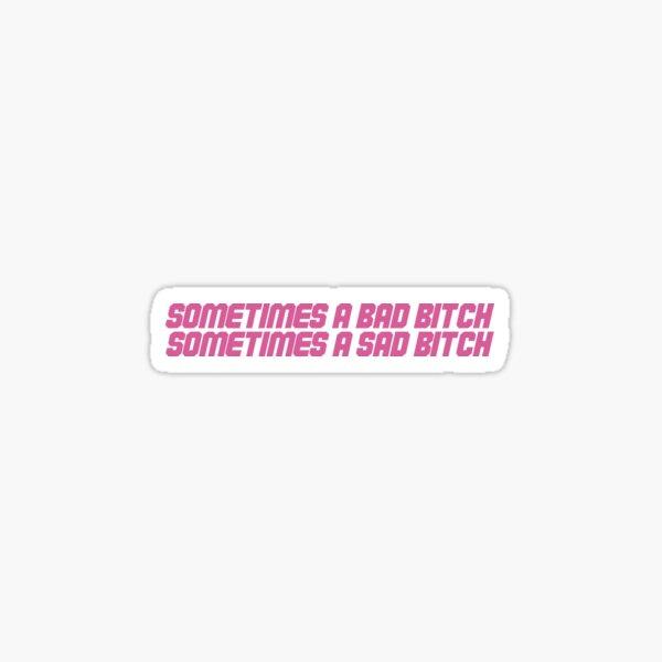 sometimes a bad bitch, sometimes a sad bitch Sticker