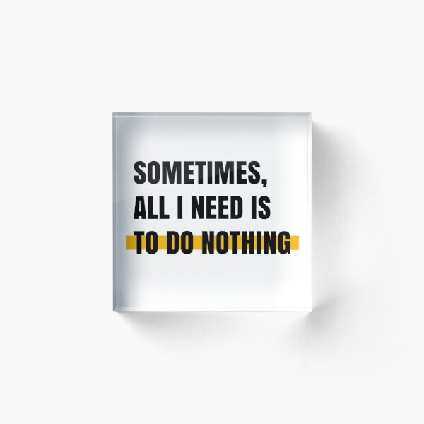 Sometimes, all I need is to do nothing Acrylic Block