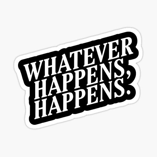 """Whatever Happens, Happens"" White Text Sticker"