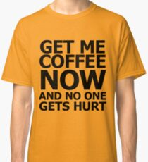 Get me coffee now and no one gets hurt Classic T-Shirt