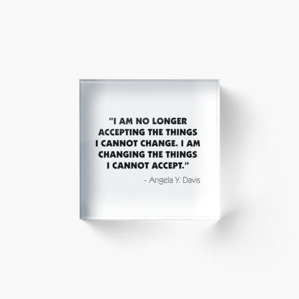 "I Am No Longer Accepting The Things I Cannot Change. I Am Changing The Things I Cannot Accept"". Angela Y. Davis Acrylic Block"