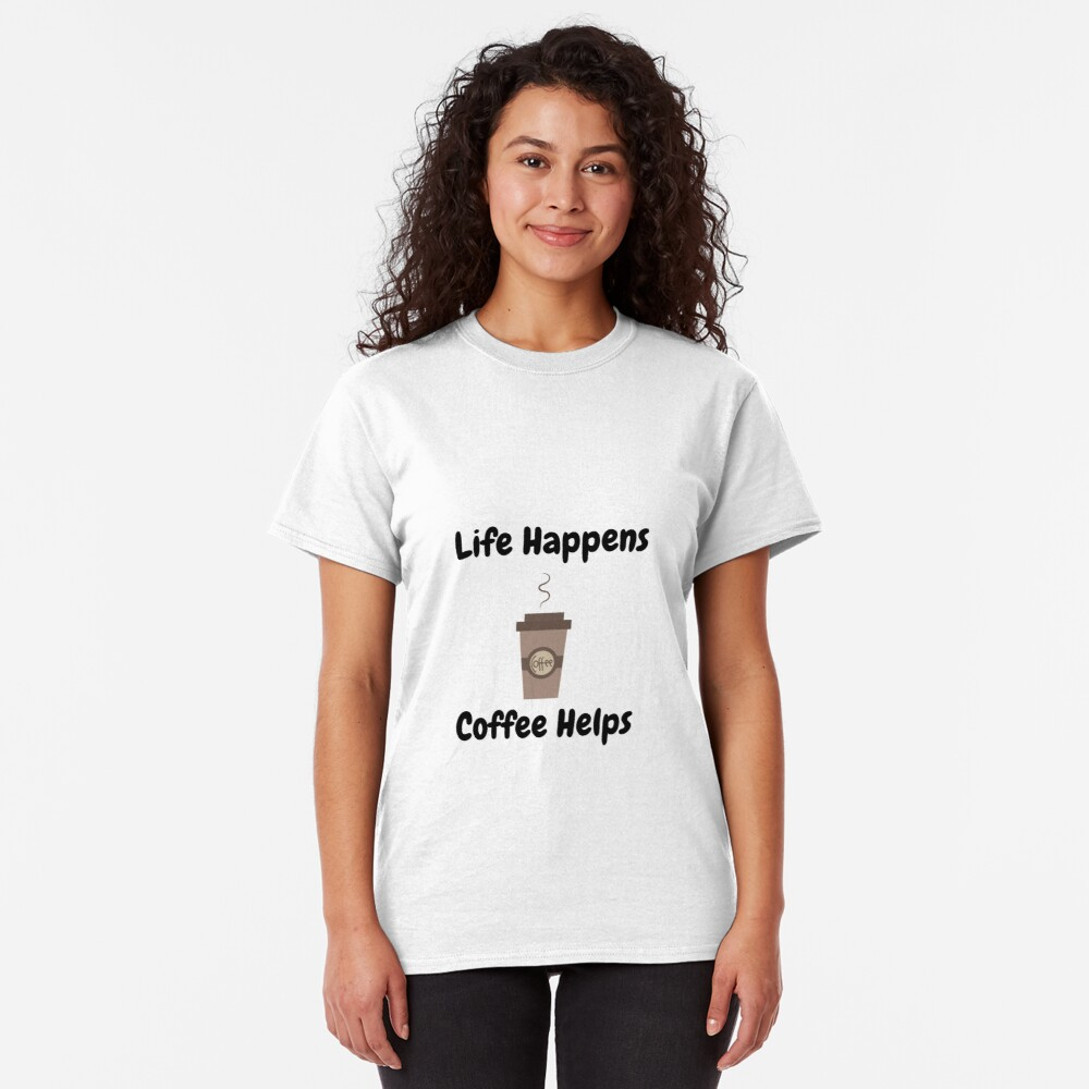 Life Happens, Coffee Helps Classic T-Shirt