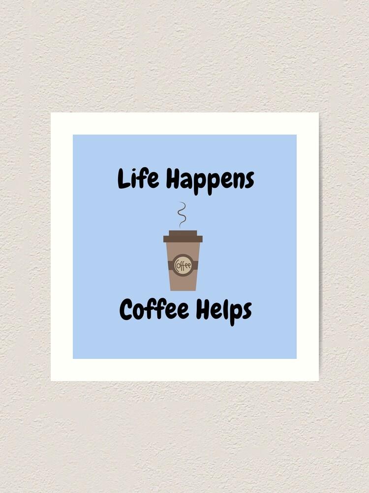 Alternate view of Life Happens, Coffee Helps Art Print