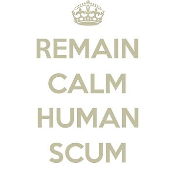 Remain Calm Human Scum by androzani
