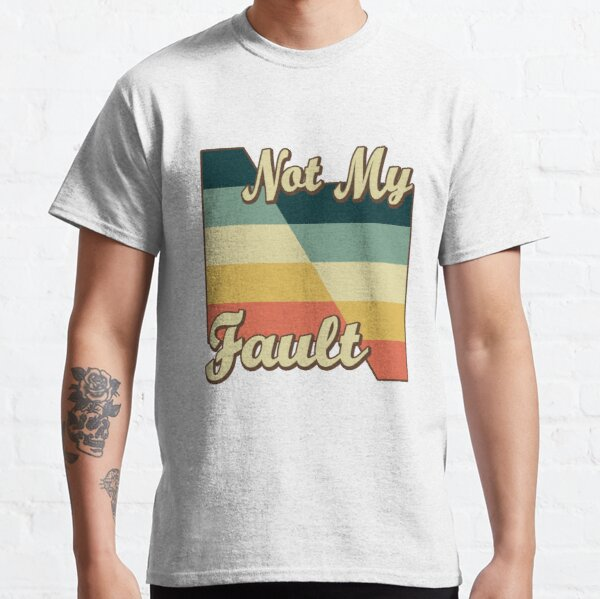 Not My Fault Classic T-Shirt