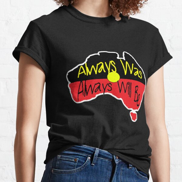 Always Was Always Will Be Classic T-Shirt