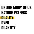 Unlike many of us, nature prefers quality over quantity by Aydin Habibi