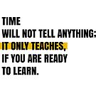 Time will not tell anything; It only teaches, if you are ready to learn. by Aydin Habibi