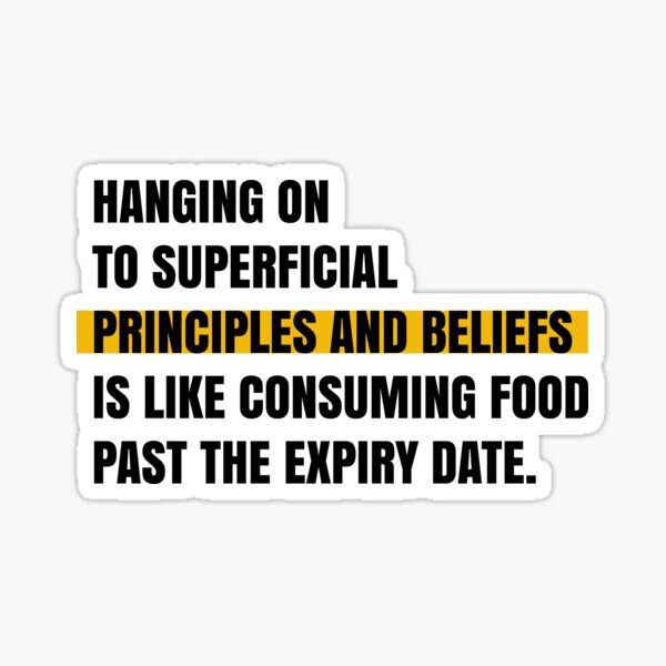 Hanging on to superficial principles and beliefs is like consuming food past the expiry date. Sticker