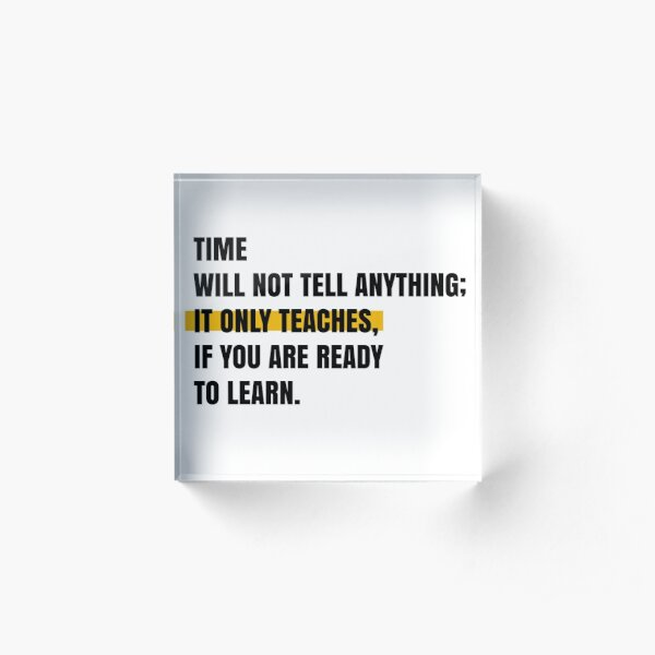 Time will not tell anything; It only teaches, if you are ready to learn. Acrylic Block