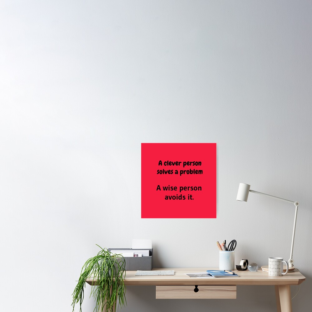 A clever person solves a problem, A wise person avoids it. Poster