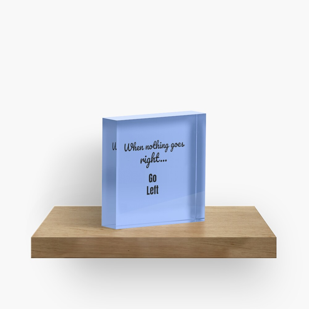 When nothing goes right - go left Acrylic Block