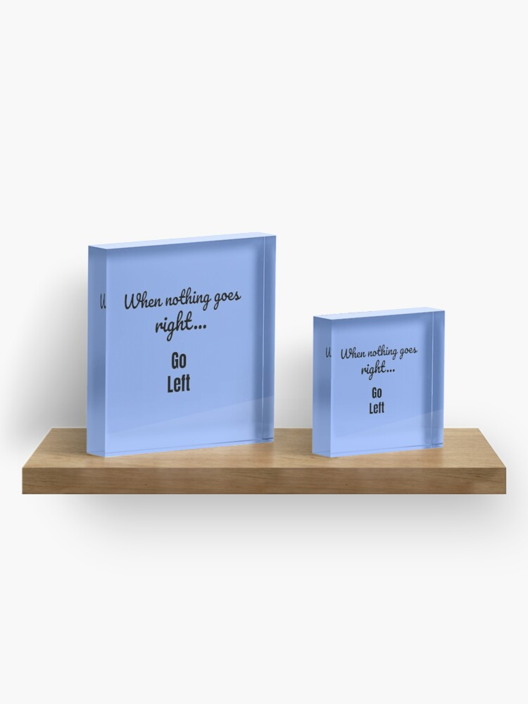 Alternate view of When nothing goes right - go left Acrylic Block