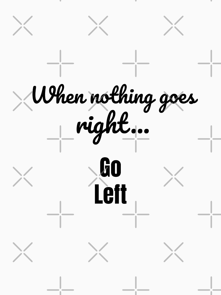 When nothing goes right - go left by tribbledesign