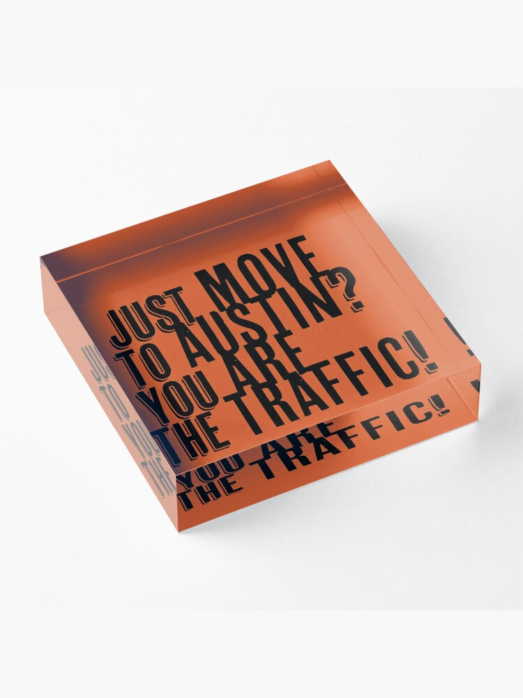 Alternate view of Just Move to Austin? You ARE the Traffic! Acrylic Block