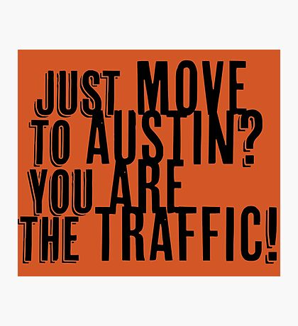 Just Move to Austin? You ARE the Traffic! Photographic Print