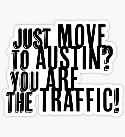 Just Move to Austin? You ARE the Traffic! Sticker