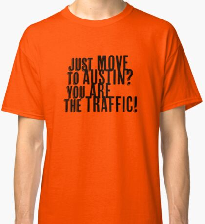 Just Move to Austin? You ARE the Traffic! Classic T-Shirt