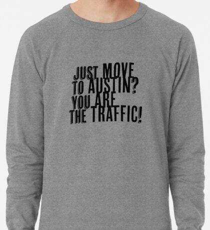 Just Move to Austin? You ARE the Traffic! Lightweight Sweatshirt