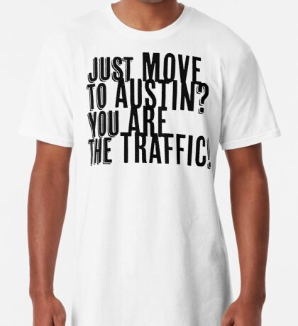 Just Move to Austin? You ARE the Traffic! Long T-Shirt