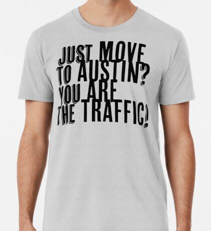 Just Move to Austin? You ARE the Traffic! Premium T-Shirt
