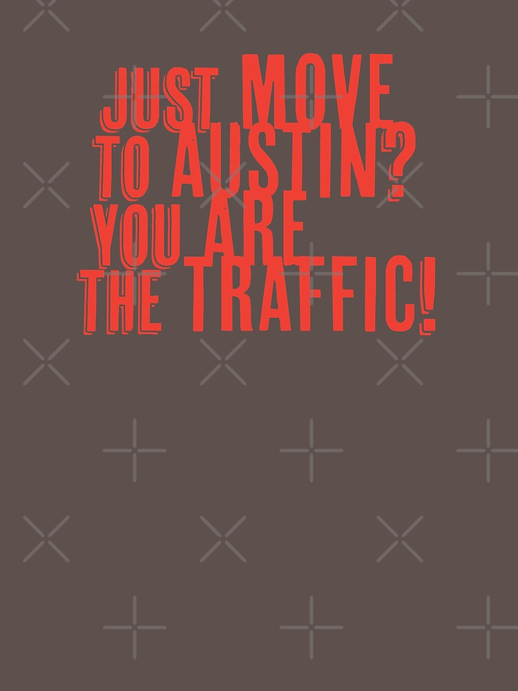 Just Move to Austin? You ARE the Traffic! - Orange Text by willpate