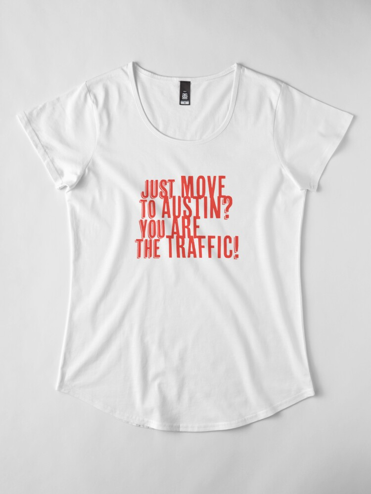 Alternate view of Just Move to Austin? You ARE the Traffic! - Orange Text Premium Scoop T-Shirt