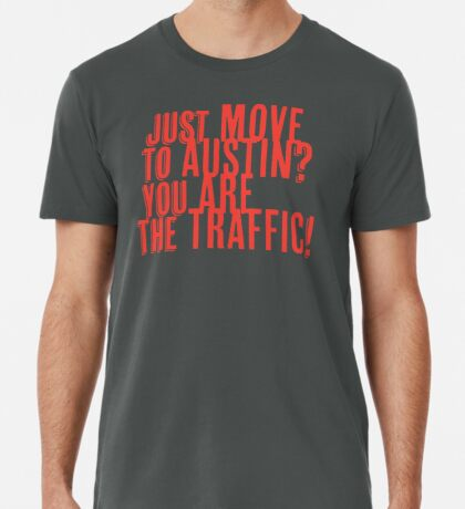 Just Move to Austin? You ARE the Traffic! - Orange Text Premium T-Shirt