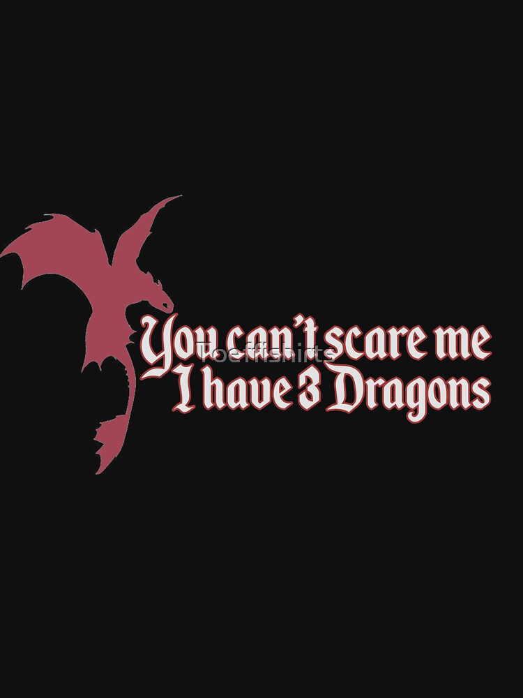 You Can't Scare Me I Have Three Dragons Medieval Cosplay by Toeffishirts