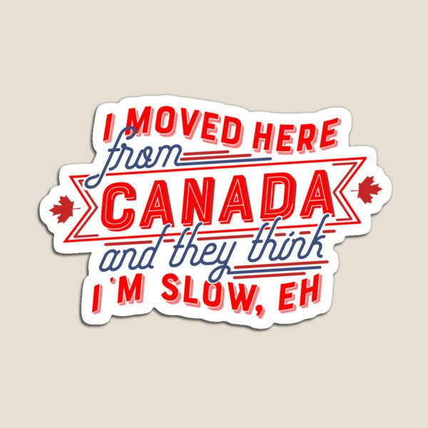 I moved here from Canada and they think I'm Slow, Eh Magnet