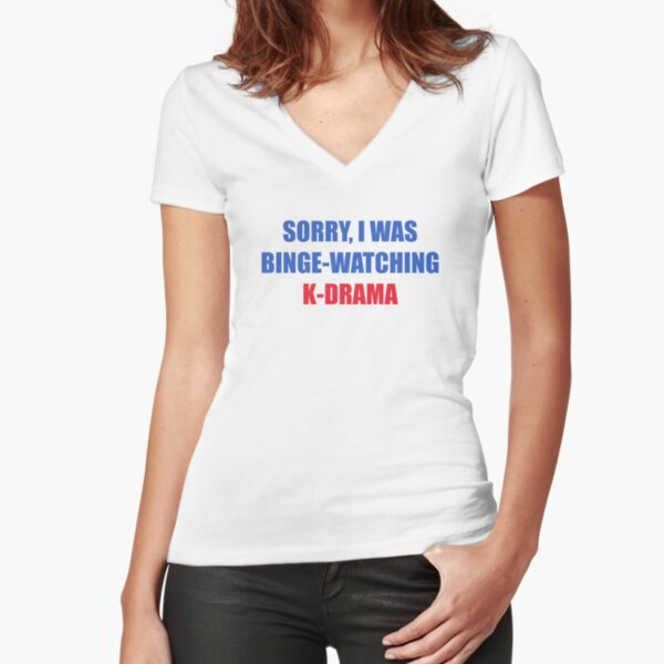 Sorry I was binge watching of K-drama Fitted V-Neck T-Shirt
