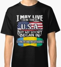 I May Live In The USA But My Story Began In St Vincent And The Grenadines - Gift For Saint Vincentian From St Vincent And The Grenadines Classic T-Shirt