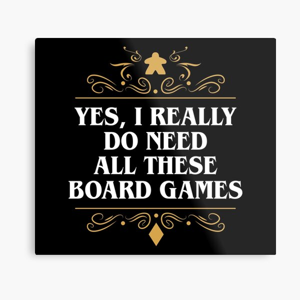 Yes I Really Do Need All These Board Games Metal Print