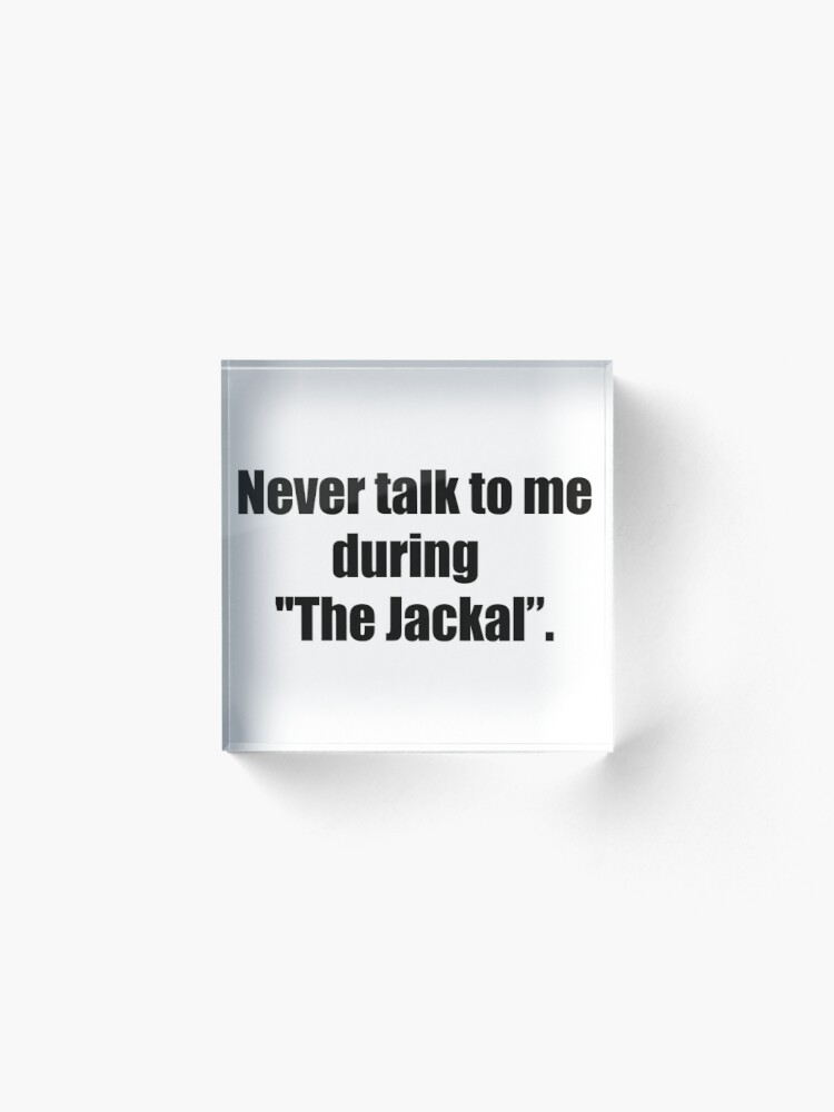 """Alternate view of never talk to me during """"the jackal"""" Acrylic Block"""