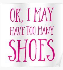 OK, I MAY have too many shoes Poster