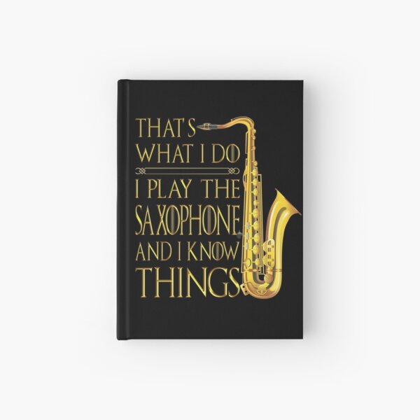 Saxophone That's What I Do I play the Saxophone and I Know Things shirt Hardcover Journal