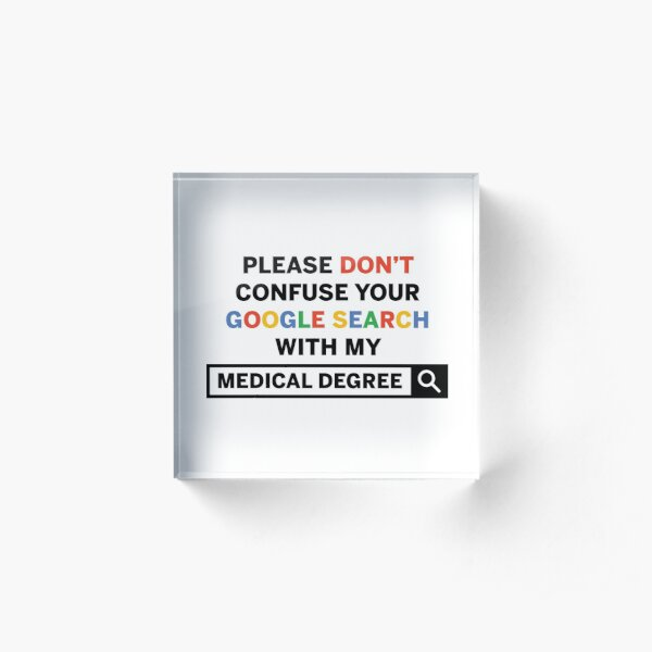 Don't Confuse Your Google Search With My Medical Degree Acrylic Block