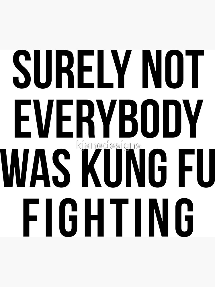 Surely Not Everybody Was Kung Fu Fighting by kjanedesigns
