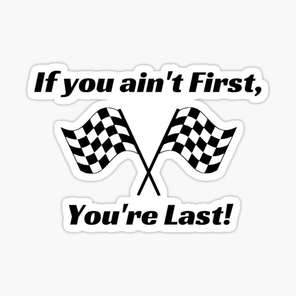 If you ain't First you're Last Sticker