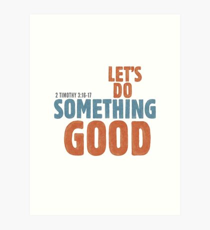 Let's do something good - 2 Timothy 3:16-17 Art Print