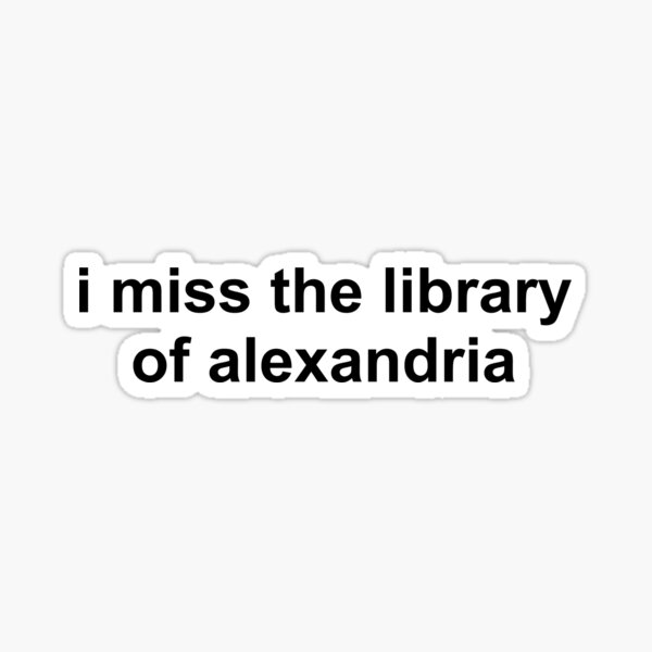 i miss the library of alexandria Sticker
