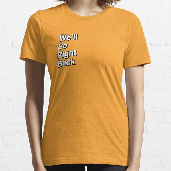 We'll Be Right Back Essential T-Shirt