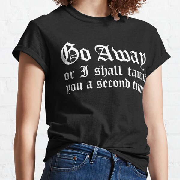 Go Away Or I Shall Taunt You A Second Time  Classic T-Shirt